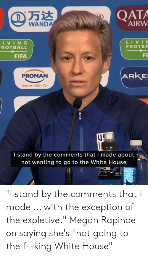 """Megan: QATA  AIRW  WANDA  LIVIN  IVING  POTBALL  F OTBA  FI  FIFA  ARKE  PROMAN  Interim-CDD CD  I stand by the comments that I made about  not wanting to go to the White House  ADE """"I stand by the comments that I made ... with the exception of the expletive.""""  Megan Rapinoe on saying she's """"not going to the f--king White House"""""""