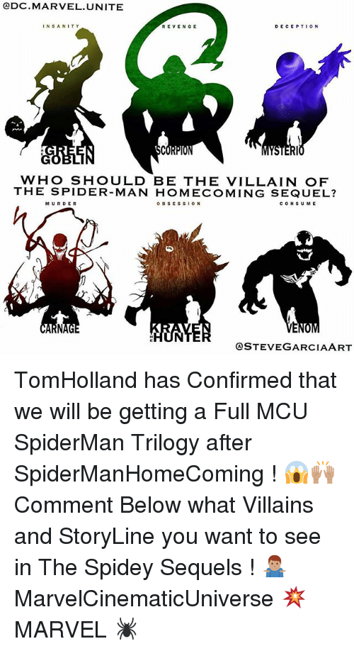 Spidermane: QDC MARVEL UNITE  DECEPTION  INSANITY  REVENGE  BCO  WHO SHOULD BE THE VILLAIN OF  THE SPIDER-MAN HOMECOMING SEQUEL?  o B s ES s ON  c o N SUME  MURDER  QSTEVE GARCIA ART TomHolland has Confirmed that we will be getting a Full MCU SpiderMan Trilogy after SpiderManHomeComing ! 😱🙌🏽 Comment Below what Villains and StoryLine you want to see in The Spidey Sequels ! 🤷🏽♂️ MarvelCinematicUniverse 💥 MARVEL 🕷