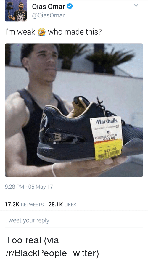 marshalls: Qias Omar  @QiasOmar  24  I'm weak  who made this?  Marshalls  COMPARE AT ,112  $22.00  9:28 PM 05 May 17  17.3K RETWEETS 28.1K LIKES  Tweet your reply <p>Too real (via /r/BlackPeopleTwitter)</p>