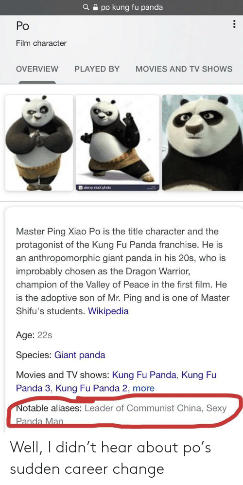 giant panda: Qpo kung fu panda  Po  Film character  OVERVIEW  MOVIES AND TV SHOWS  PLAYED BY  alarry stck pholo  Master Ping Xiao Po is the title character and the  protagonist of the Kung Fu Panda franchise. He is  an anthropomorphic giant panda in his 20s, who is  improbably chosen as the Dragon Warrior,  champion of the Valley of Peace in the first film. He  is the adoptive son of Mr. Ping and is one of Master  Shifu's students. Wikipedia  Age: 22s  Species: Giant panda  Movies and TV shows: Kung Fu Panda, Kung Fu  Panda 3, Kung Fu Panda 2, more  Notable aliases: Leader of Communist China, Sexy  Panda Man Well, I didn't hear about po's sudden career change
