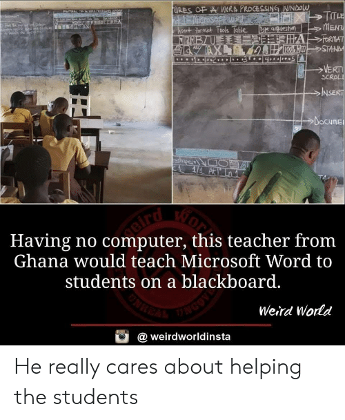 Microsoft, Teacher, and Weird: qquesta  MEN  SC  NSE  Docume  Having no computer, this teacher fronm  Ghana would teach Microsoft Word to  students on a blackboard.  Weird Wornd  @ weirdworldinsta He really cares about helping the students