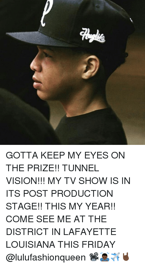 Tunnel Vision: Qu GOTTA KEEP MY EYES ON THE PRIZE!! TUNNEL VISION!!! MY TV SHOW IS IN ITS POST PRODUCTION STAGE!! THIS MY YEAR!! COME SEE ME AT THE DISTRICT IN LAFAYETTE LOUISIANA THIS FRIDAY @lulufashionqueen 📽🙇🏿✈️🤘🏿