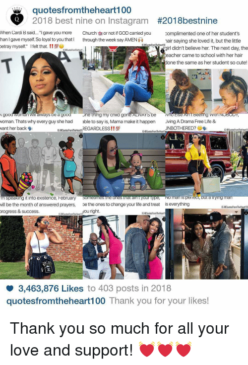 """answered prayers: qu  otesfromtheheart100  2018 best nine on Instagram  #201 8bestnine  when Cardi B said """"I gave you more  han I gave myself. So loyal to you that  etray myself. felt that. !!  Church  through the week say AMEN  or not if GOD carried you  complimented one of her student's  hair saying she loved it, but the little  girl didn't believe her. The next day, the  eacher cam  one the same as her student so cute!  e to school with her hair  e tning my cnila g  Beering VvitnIN  goo  voman. Thats why every guy she had able to say is, Mama make it happen lving A Drama Free Life &  vant her back  n wiil aiways b  e a good  n  o  AYS De  G@QuotesFromTheHeart1(REGARDLESS!!型  UNBOTHERED?  G@QuotesFromTheHeart10  G duotesFromTheHeart  0  ometimesmeonesmataim ortype,  NOTmanis per  m speaking it into existence, February S  vill be the month of answered prayers, oe the ones to change your life and treat is everything  rogress & success.  IG QuotesFronTheHeart10  G QuotesFromtheHeart  G QuotesFromTheHeart  g GQuoteshomheéanOu right  3,463,876 Likes to 403 posts in 2018  quotesfromtheheart100 Thank you for your likes! Thank you so much for all your love and support! 💓💓💓"""