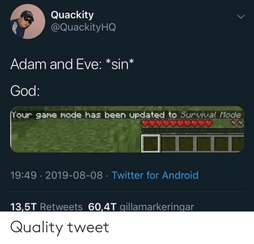 Adam and Eve, Android, and God: Quackity  @Quackity HQ  Adam and Eve: *sin*  God:  Your game mode has been updated to Survival Mode  19:49 2019-08-08 Twitter for Android  13,5T Retweets 60,4T gillamarkeringar Quality tweet