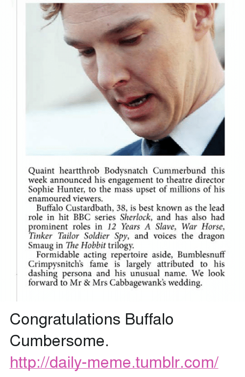 """Meme, Tumblr, and Best: Quaint heartthrob Bodysnatch Cummerbund this  week announced his engagement to theatre director  Sophie Hunter, to the mass upset of millions of his  enamoured viewers.  Buffalo Custardbath, 38, is best known as the lead  role in hit BBC series Sherlock, and has also had  prominent roles in 12 Years A Slave, War Horse,  Tinker Tailor Soldier Spy, and voices the dragon  Smaug in The Hobbit trilogy.  Formidable acting repertoire aside, Bumblesnuff  Crimpysnitch's fame is largely attributed to his  dashing persona and his unusual name. We look  forward to Mr & Mrs Cabbagewank's wedding. <p>Congratulations Buffalo Cumbersome.<br/><a href=""""http://daily-meme.tumblr.com""""><span style=""""color: #0000cd;""""><a href=""""http://daily-meme.tumblr.com/"""">http://daily-meme.tumblr.com/</a></span></a></p>"""