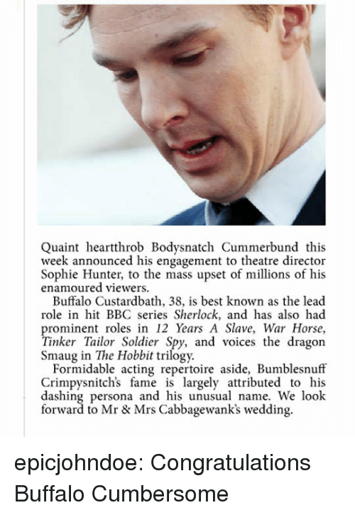Tumblr, Best, and Blog: Quaint heartthrob Bodysnatch Cummerbund this  week announced his engagement to theatre director  Sophie Hunter, to the mass upset of millions of his  enamoured viewers.  Buffalo Custardbath, 38, is best known as the lead  role in hit BBC series Sherlock, and has also had  prominent roles in 12 Years A Slave, War Horse,  Tinker Tailor Soldier Spy, and voices the dragon  Smaug in The Hobbit trilogy.  Formidable acting repertoire aside, Bumblesnuff  Crimpysnitch's fame is largely attributed to his  dashing persona and his unusual name. We look  forward to Mr & Mrs Cabbagewank's wedding. epicjohndoe:  Congratulations Buffalo Cumbersome