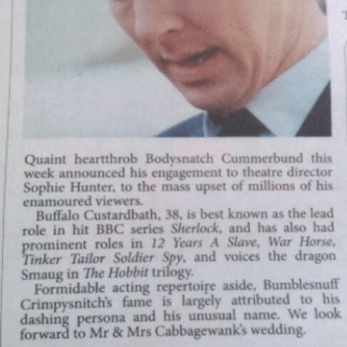 quaint: Quaint heartthrob Bodysnatch Cummerbund this  week announced his engagement to theatre director  Sophie Hunter, to the mass upset of millions of his  enamoured viewers.  Buffalo Custardbath, 38, is best known as the lead  role in hit BBC series Sherlock, and has also had  rominent roles in 12 Years A Slave, War Horse,  inker Tailor Soldier Spy, and voices the dragon  Smaug in The Hobbit trilogy  Formidable acting repertoire aside, Bumblesnuff  Crimpysnitch's fame is largely attributed to his  dashing persona and his unusual name. We look  forward to Mr& Mrs Cabbagewank's wedding.