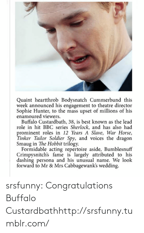 quaint: Quaint heartthrob Bodysnatch Cummerbund this  week announced his engagement to theatre director  Sophie Hunter, to the mass upset of millions of his  enamoured viewers.  Buffalo Custardbath, 38, is best known as the lead  role in hit BBC series Sherlock, and has also had  prominent roles in 12 Years A Slave, War Horse,  Tinker Tailor Soldier Spy, and voices the dragon  Smaug in The Hobbit trilogy.  Formidable acting repertoire aside, Bumblesnuff  Crimpysnitch's fame is largely attributed to his  dashing persona and his unusual name. We look  forward to Mr & Mrs Cabbagewank's wedding. srsfunny:  Congratulations Buffalo Custardbathhttp://srsfunny.tumblr.com/