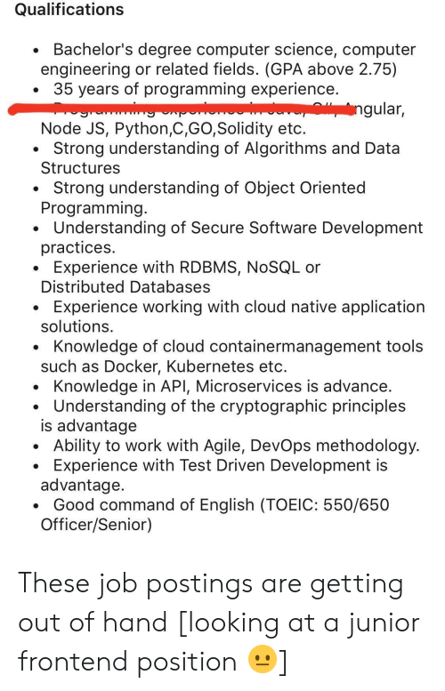 software development: Qualifications  Bachelor's degree computer science, computer  engineering or related fields. (GPA above 2.75)  35 years of programming experience.  ngular,  www  Node JS, Python,C,GO,Solidity etc.  Strong understanding of Algorithms and Data  Structures  Strong understanding of Object Oriented  Programming.  Understanding of Secure Software Development  practices.  Experience with RDBMS, NOSQL or  Distributed Databases  Experience working with cloud native application  solutions  Knowledge of cloud containermanagement tools  such as Docker, Kubernetes etc.  Knowledge in API, Microservices is advance.  Understanding of the cryptographic principles  is advantage  Ability to work with Agile, DevOps methodology.  Experience with Test Driven Development is  advantage.  Good command of English (TOEIC: 550/650  Officer/Senior) These job postings are getting out of hand [looking at a junior frontend position 😐]