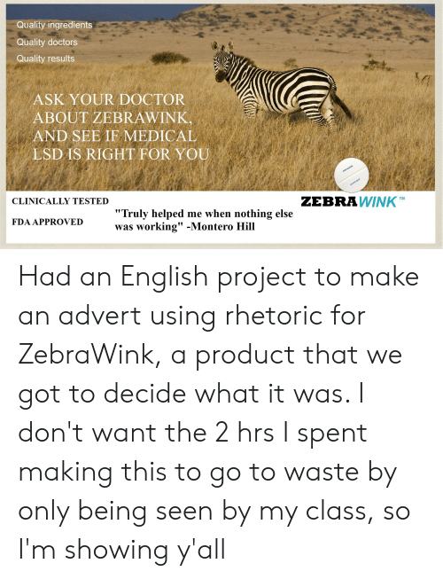 """montero: Quality ingredients  Quality doctors  Quality results  ASK YOUR DOCTOR  ABOUT ZEBRAWINK,  AND SEE IF MEDICAL  LSD IS RIGHT FOR YOU  zebrawink  zebrawink  ZEBRAWINKTM  CLINICALLY TESTED  """"Truly helped me when nothing else  was working"""" -Montero Hill  FDA APPROVED Had an English project to make an advert using rhetoric for ZebraWink, a product that we got to decide what it was. I don't want the 2 hrs I spent making this to go to waste by only being seen by my class, so I'm showing y'all"""