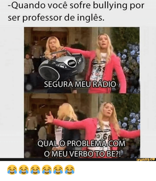 bullying: -Quando você sofre bullying por  ser professor de inglês.  SEGURA MEURADIO  QUALO PROBLEMA COM  O MEU VERBO TO BE?!  ifunny.co 😂😂😂😂😂😂