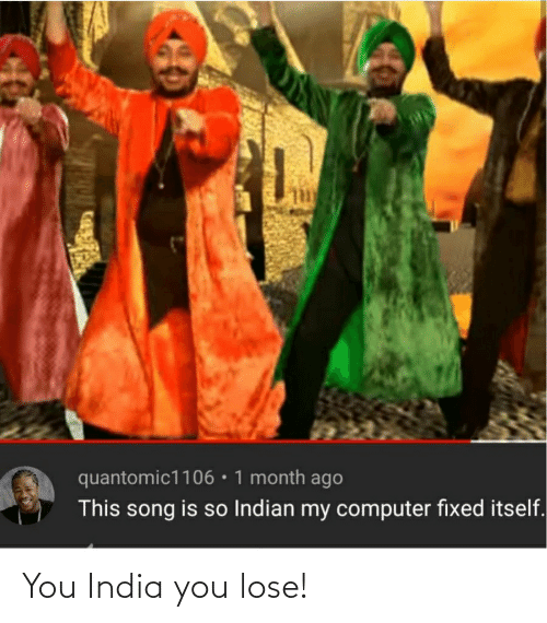 Computer, India, and Indian: quantomic1106•1 month ago  This song is so Indian my computer fixed itself. You India you lose!