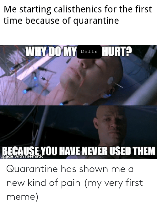 Shown: Quarantine has shown me a new kind of pain (my very first meme)