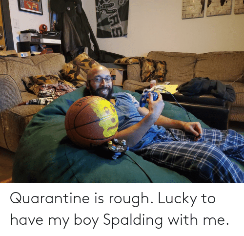 Me: Quarantine is rough. Lucky to have my boy Spalding with me.