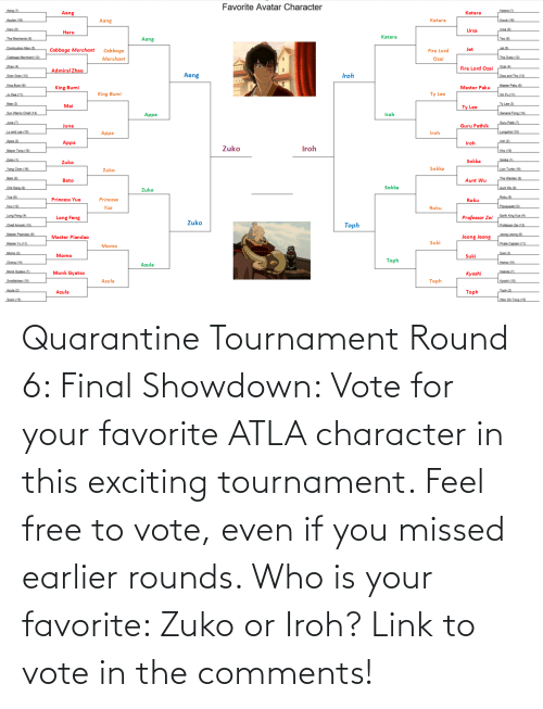 exciting: Quarantine Tournament Round 6: Final Showdown: Vote for your favorite ATLA character in this exciting tournament. Feel free to vote, even if you missed earlier rounds. Who is your favorite: Zuko or Iroh? Link to vote in the comments!