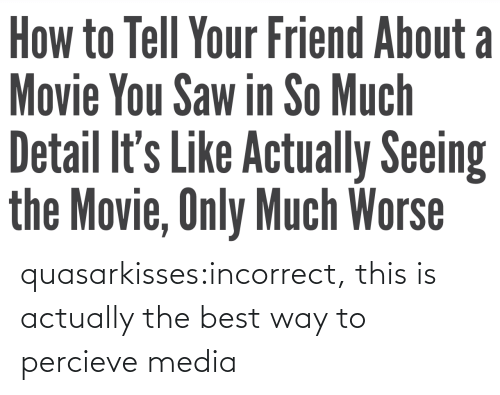 incorrect: quasarkisses:incorrect, this is actually the best way to percieve media