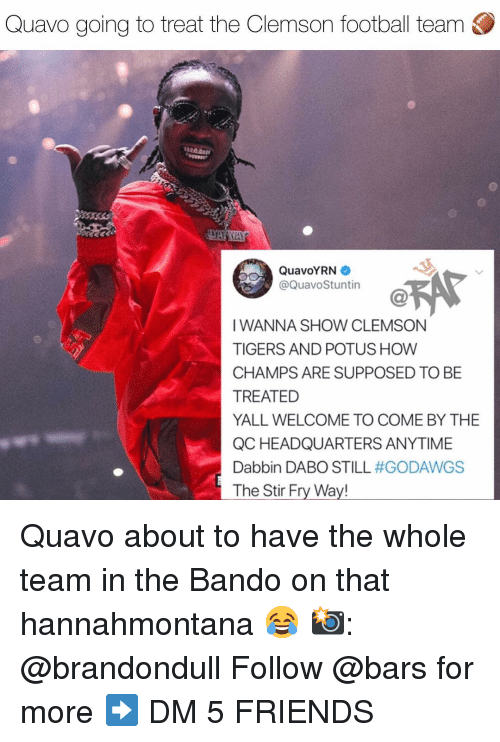 potus: Quavo going to treat the Clemson football team  QuavoYRN  @QuavoStuntin  IWANNA SHOW CLEMSON  TIGERS AND POTUS HOW  CHAMPS ARE SUPPOSED TO BE  TREATED  YALL WELCOME TO COME BY THE  QC HEADQUARTERS ANYTIME  Dabbin DABO STILL #GODAWGS  The Stir Fry Way! Quavo about to have the whole team in the Bando on that hannahmontana 😂 📸: @brandondull Follow @bars for more ➡️ DM 5 FRIENDS