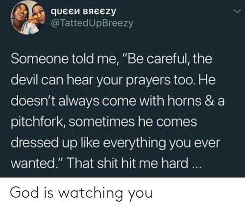 "Dressed: queEй вяєєzy  @TattedUpBreezy  Someone told me, ""Be careful, the  devil can hear your prayers too. He  doesn't always come with horns & a  pitchfork, sometimes he comes  dressed up like everything you ever  wanted."" That shit hit me hard ... God is watching you"