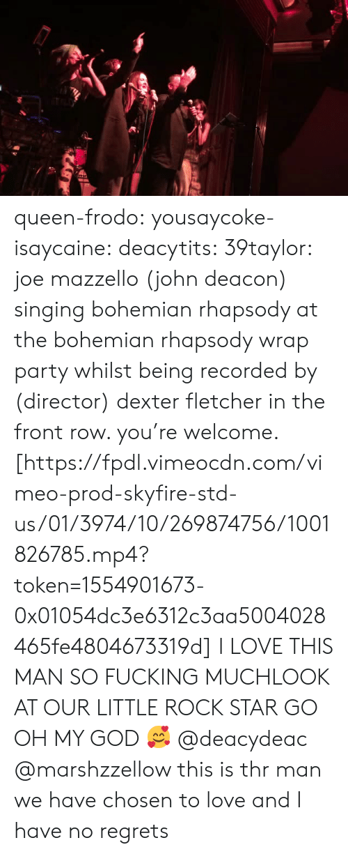 Front Row: queen-frodo:  yousaycoke-isaycaine:  deacytits:  39taylor:  joe mazzello (john deacon) singing bohemian rhapsody at the bohemian rhapsody wrap party whilst being recorded by (director) dexter fletcher in the front row. you're welcome. [https://fpdl.vimeocdn.com/vimeo-prod-skyfire-std-us/01/3974/10/269874756/1001826785.mp4?token=1554901673-0x01054dc3e6312c3aa5004028465fe4804673319d]  I LOVE THIS MAN SO FUCKING MUCHLOOK AT OUR LITTLE ROCK STAR GO  OH MY GOD 🥰  @deacydeac @marshzzellow this is thr man we have chosen to love and I have no regrets