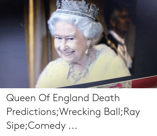 England, Queen, and Death: Queen Of England Death Predictions;Wrecking Ball;Ray Sipe;Comedy ...