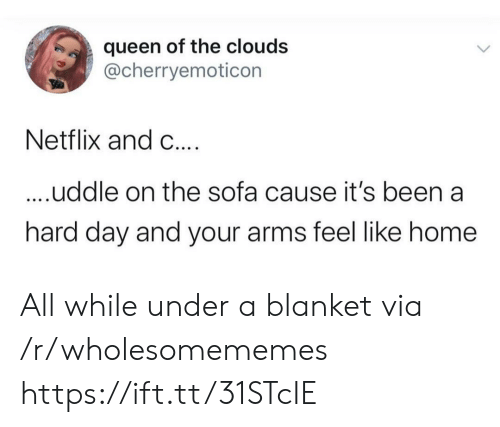 sofa: queen of the clouds  @cherryemoticon  Netflix and C....  ....uddle on the sofa cause it's been a  hard day and your arms feel like home All while under a blanket via /r/wholesomememes https://ift.tt/31STcIE