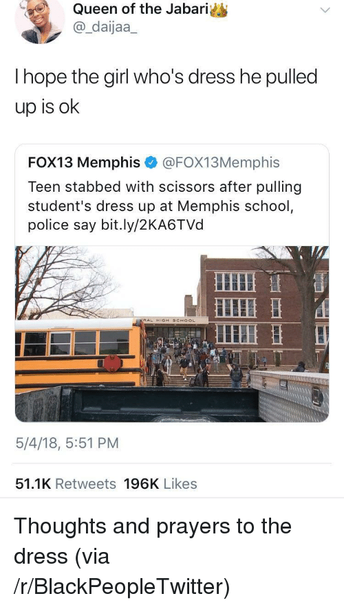 Blackpeopletwitter, Police, and School: Queen of the Jabari  @_daijaa_  hope the girl who's dress he pulled  up is ok  FOX13 Memphis e》 @FOX13Memphis  Teen stabbed with scissors after pulling  student's dress up at Memphis school  police say bit.ly/2KA6TVd  5/4/18, 5:51 PM  51.1K Retweets 196K Likes <p>Thoughts and prayers to the dress (via /r/BlackPeopleTwitter)</p>
