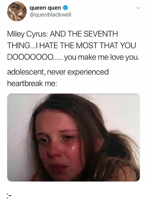 Love, Memes, and Miley Cyrus: queen quen  @quenblackwell  Miley Cyrus: AND THE SEVENTH  THING..I HATE THE MOST THAT YOU  DOOOOo0 .  adolescent, never experienced  heartbreak me:  O..... you make me love you :-