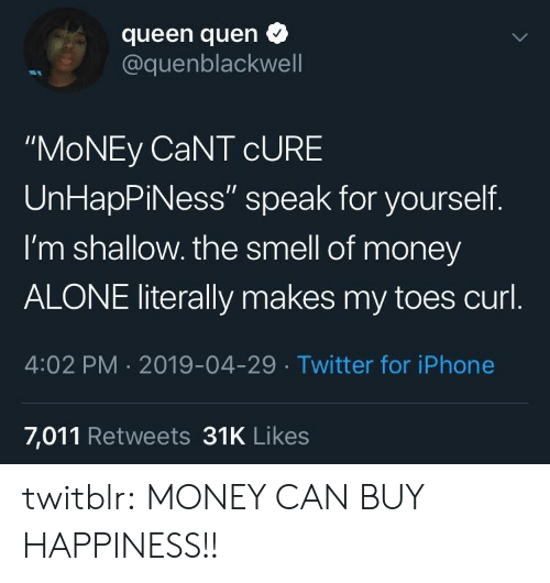 "curl: queen quen  @quenblackwell  ""MoNEy CaNT cURE  UnHapPiNess"" speak for yourself.  I'm shallow. the smell of money  ALONE literally makes my toes curl  4:02 PM 2019-04-29 Twitter for iPhone  7,011 Retweets 31K Likes twitblr:  MONEY CAN BUY HAPPINESS!!"