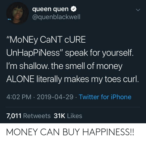 "curl: queen quen  @quenblackwell  ""MoNEy CaNT cURE  UnHapPiNess"" speak for yourself.  I'm shallow. the smell of money  ALONE literally makes my toes curl  4:02 PM 2019-04-29 Twitter for iPhone  7,011 Retweets 31K Likes MONEY CAN BUY HAPPINESS!!"