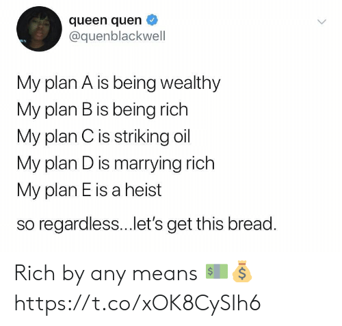 Being rich: queen quen  @quenblackwell  My plan A is being wealthy  My plan B is being rich  My plan Cis striking oil  My plan D is marrying rich  My plan E is a heist  so regardless...et's get this bread. Rich by any means 💵💰 https://t.co/xOK8CySIh6