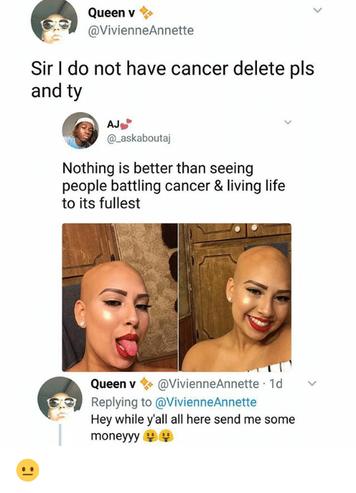 Sended: Queen v  @VivienneAnnette  Sir I do not have cancer delete pls  and ty  @_askaboutaj  Nothing is better than seeing  people battling cancer & living life  to its fullest  Queen v@VivienneAnnette 1d  Replying to @VivienneAnnette  Hey while y'all all here send me some  moneyyy 😐