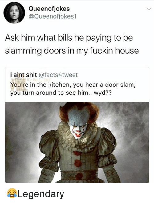 Heared: Queenofjokes  @Queenotiokes1  Ask him what bills he paying to be  slamming doors in my fuckin house  i aint shit @facts4tweet  You're in the kitchen, you hear a door slam,  you turn around to see him.. wyd?? 😂Legendary