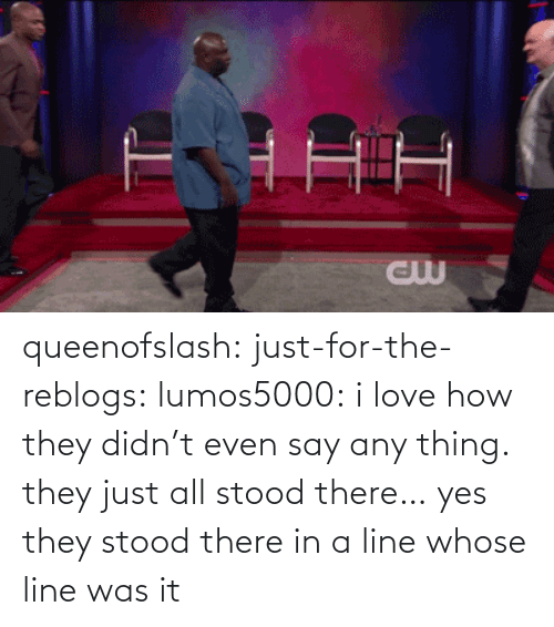 whose line: queenofslash:  just-for-the-reblogs:  lumos5000:  i love how they didn't even say any thing. they just all stood there…  yes they stood there in a line  whose line was it