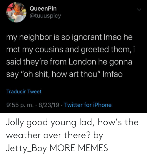 "Imfao: QueenPin  @tuuuspicy  my neighbor is so ignorant Imao he  met my cousins and greeted them, i  said they're from London he gonna  say ""oh shit, how art thou"" Imfao  Traducir Tweet  9:55 p. m. 8/23/19 Twitter for iPhone Jolly good young lad, how's the weather over there? by Jetty_Boy MORE MEMES"
