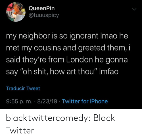"neighbor: QueenPin  @tuuuspicy  my neighbor is so ignorant Imao he  met my cousins and greeted them, i  said they're from London he gonna  say ""oh shit, how art thou"" Imfao  Traducir Tweet  9:55 p. m. · 8/23/19 · Twitter for iPhone blacktwittercomedy:  Black Twitter"