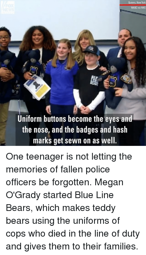 Megan, Memes, and New York: Queens, New York  WABC via NNS  Uniform buttons become the eyes and  the nose, and the badges and hash  marks get sewn on as well One teenager is not letting the memories of fallen police officers be forgotten. Megan O'Grady started Blue Line Bears, which makes teddy bears using the uniforms of cops who died in the line of duty and gives them to their families.