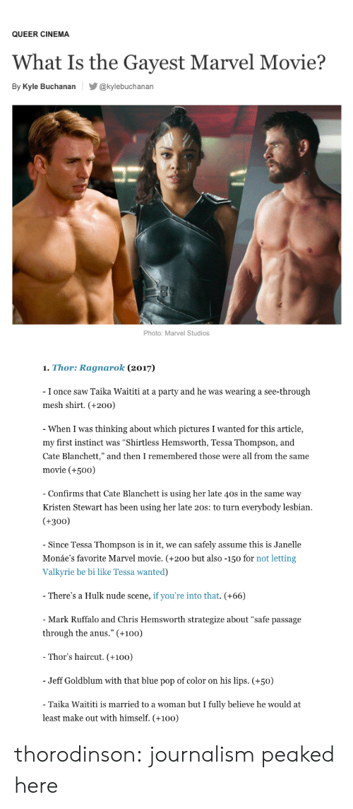 """Kristen Stewart: QUEER CINEMA  What Is the Gayest Marvel Movie?  By Kyle Buchanan@kylebuchanan  Photo: Marvel Studios   1. Thor: Ragnarok (2017)  I once saw Taika Waititi at a party and he was wearing a see-through  mesh shirt. (+200)  When I was thinking about which pictures I wanted for this article,  my first instinct was """"Shirtless Hemsworth, Tessa Thompson, and  Cate Blanchett,"""" and then I remembered those were all from the same  movie (+50o)  Confirms that Cate Blanchett is using her late 40s in the same way  Kristen Stewart has been using her late 20s: to turn everybody lesbian  (+300)  Since Tessa Thompson is in it, we can safely assume this is Janelle  Monáe's favorite Marvel movie. (+200 but also -150 for not letting  Valkyrie be bi like Tessa wanted)  There's a Hulk nude scene, if you're into that. (+66)  Mark Ruffalo and Chris Hemsworth strategize about """"safe passage  through the anus."""" (+100)  Thor's haircut. (+100)  Jeff Goldblum with that blue pop of color on his lips. (+50)  Taika Waititi is married to a woman but I fully believe he would at  least make out with himself. (+100) thorodinson: journalism peaked here"""