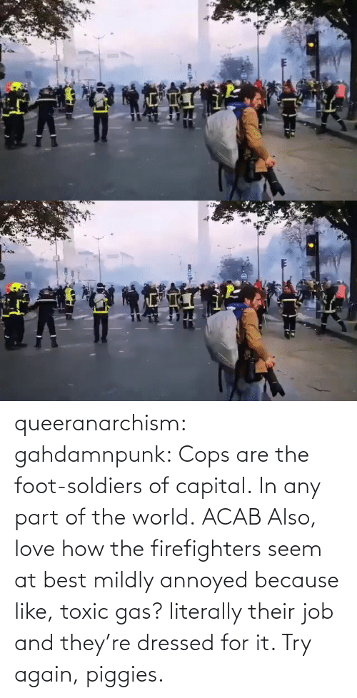 toxic: queeranarchism: gahdamnpunk:   Cops are the foot-soldiers of capital.  In any part of the world.  ACAB Also, love how the firefighters seem at best mildly annoyed because like, toxic gas? literally their job and they're dressed for it. Try again, piggies.