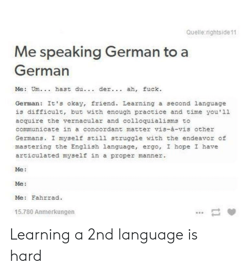 Struggle, Fuck, and Okay: Quelle rightside 11  Me speaking German to a  German  Me: Um.. hast du.. der.. ah, fuck  German: It's okay, friend. Learning a second language  is difficult, but with enough practice and time you'11  acquire the vernacular and colloquialisms to  communicate in a concordant matter vis-à-vis other  Germans. I myself still struggle with the endeavor of  mastering the English language, ergo, I hope I have  articulated myself in a proper manner  Me:  Me:  Me: Fahrrad  15.780 Anmerkungen Learning a 2nd language is hard