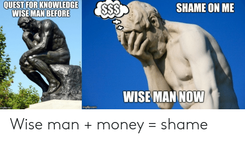 Money, Quest, and Knowledge: QUEST FOR KNOWLEDGE  WISE MAN BEFORE  $$$  SHAME ON ME  77  WISE MAN NOW  imgflip.com  imgflip.com Wise man + money = shame
