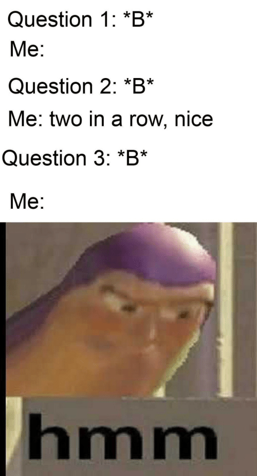 Nice, Hmm, and Question: Question 1: *B*  Ме:  Question 2: *B*  Me: two in a row, nice  Question 3: *B*  Ме:  hmm