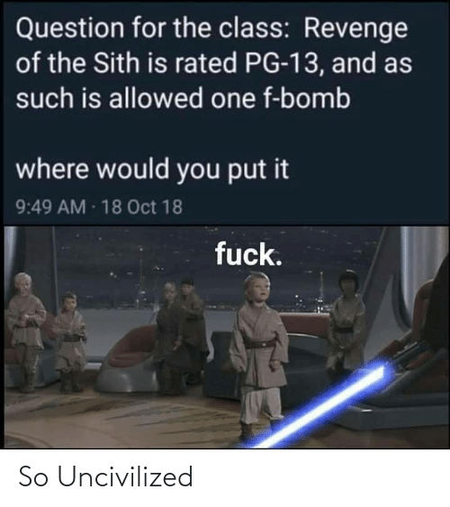 The Sith: Question for the class: Revenge  of the Sith is rated PG-13, and as  such is allowed one f-bomb  where would you put it  9:49 AM 18 Oct 18  fuck. So Uncivilized