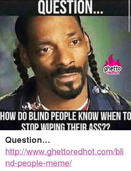 """People Meme: QUESTION  ghetto  redhot  HOW DO BLIND PEOPLE KNOW WHEN TO  STOP WIPING THFIR ASS?? <p><strong>Question&hellip;</strong></p><p><a href=""""http://www.ghettoredhot.com/blind-people-meme/"""">http://www.ghettoredhot.com/blind-people-meme/</a></p>"""