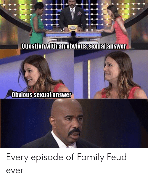 Family, Family Feud, and Question: Question with anobvious sexualanswer  Obvious sexualanswer Every episode of Family Feud ever