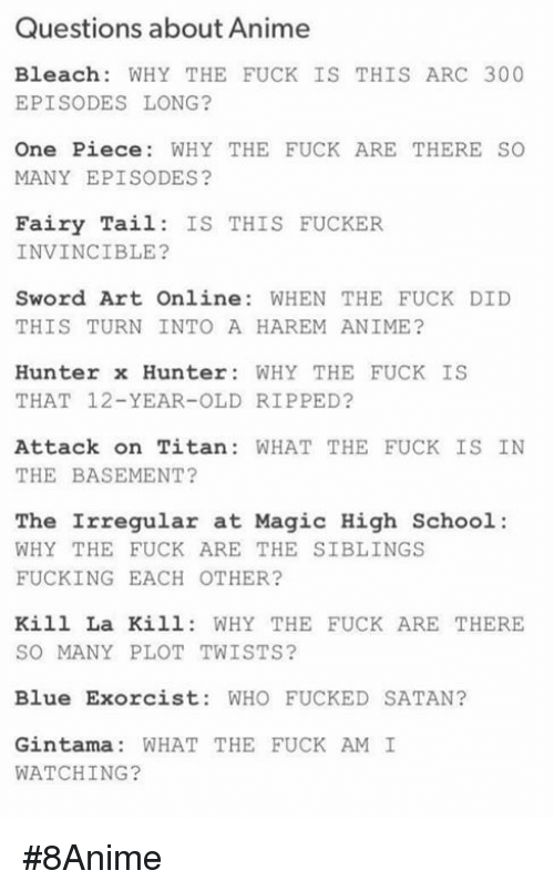 Fairy Tail: Questions about Anime  Bleach: WHY THE FUCK IS THIS ARC 300  EPISODES LONG?  One Piece: WHY THE FUCK ARE THERE SO  MANY EPISODES?  Fairy Tail IS THIS FUCKER  INVINCIBLE?  Sword Art Online: WHEN THE FUCK DID  THIS TURN INTO A HAREM ANIME?  Hunter x Hunter: WHY THE FUCK IS  THAT 12-YEAR-OLD RIPPED?  Attack on Titan: WHAT THE FUCK IS IN  THE BASEMENT?  The Irregular at Magic High School:  WHY THE FUCK ARE THE SIBLINGS  FUCKING EACH OTHER?  Kill La Kill: WHY THE FUCK ARE THERE  SO MANY PLOT TWISTS?  Blue Exorcist: WHO FUCKED SATAN?  Gintama: WHAT THE FUCK AM I  WATCHING? #8Anime