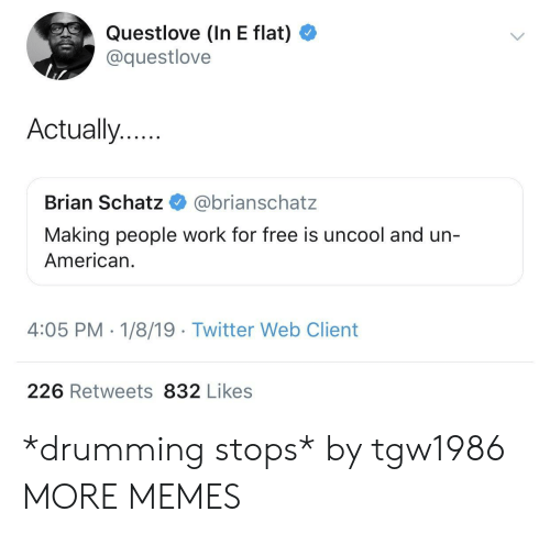 drumming: Questlove (In E flat)  @questlove  Actually..  Brian Schatz @brianschatz  Making people work for free is uncool and un-  American.  4:05 PM - 1/8/19 Twitter Web Client  226 Retweets 832 Likes *drumming stops* by tgw1986 MORE MEMES