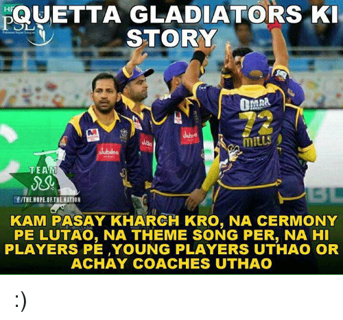 Gladiator, Memes, and 🤖: QUETTA GLADIATORS KI  HF  STORY  CAR  MILLS  TEAM  f/THE HOPE OFTHE NATION  KAMI PASAY KHARCH KRO, NA CERMONY  PE LUTAO, NA THEME SONG PER, NA HI  PLAYERS PE YOUNG PLAYERS UTHAO OR  ACHAY COACHES UTHAO :)
