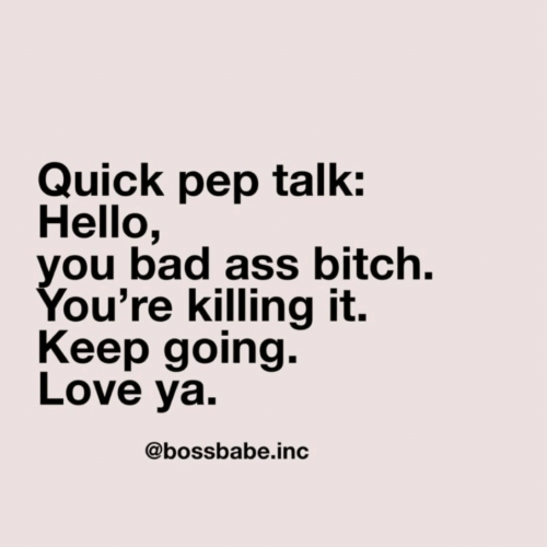 pep: Quick pep talk:  Hello,  you bad ass bitch.  You're killing it.  Keep going.  Love ya.  @bossbabe.inc