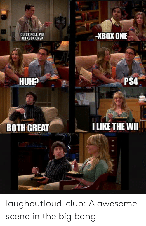 xbox one: QUICK POLL PSA  ORXBOX ONEP  -XBOX ONE  HUH?  PSA  BOTH GREAT  ILIKETHE WII laughoutloud-club:  A awesome scene in the big bang