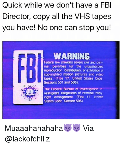 Fbi, Funny, and United: Quick while we don't have a FB  Director, copy all the VHS tapes  you have! No one can stop you!  WARNING  FBI  Federa law pronces severe ovi and orrm  inal penatties for the unautherized  罒mghted motion pctures and noeo  tapes. (Title 17. United States Code  Sections 501 and 506)  The Federal Bureau of trvestigaton is  vestigates ateptons 며 crmna cor  nght sntmngement。 (Tite 17, Unted  States Code. Secton 505) Muaaahahahaha😈😈 Via @lackofchillz